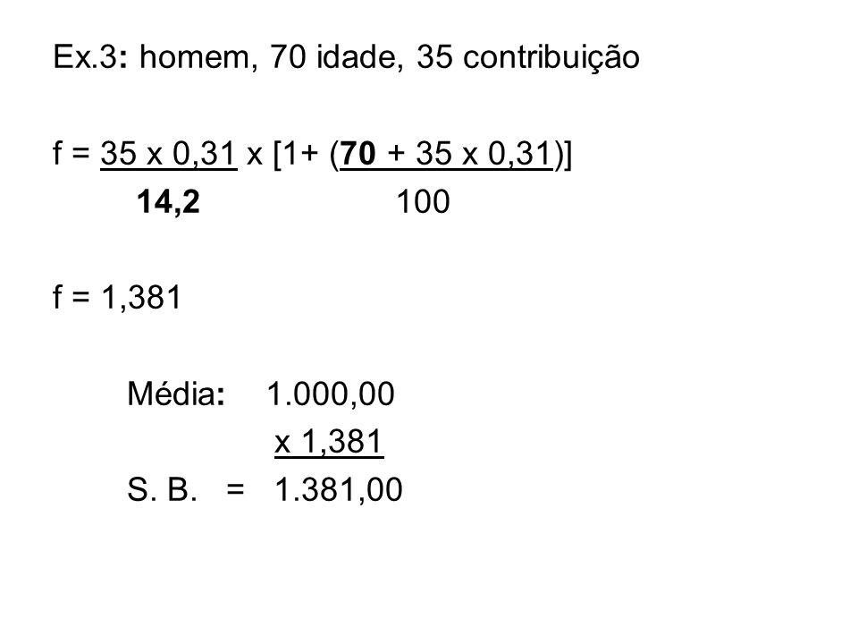 Ex.3: homem, 70 idade, 35 contribuição f = 35 x 0,31 x [1+ (70 + 35 x 0,31)] 14,2 100 f = 1,381 Média: 1.000,00 x 1,381 S. B. = 1.381,00