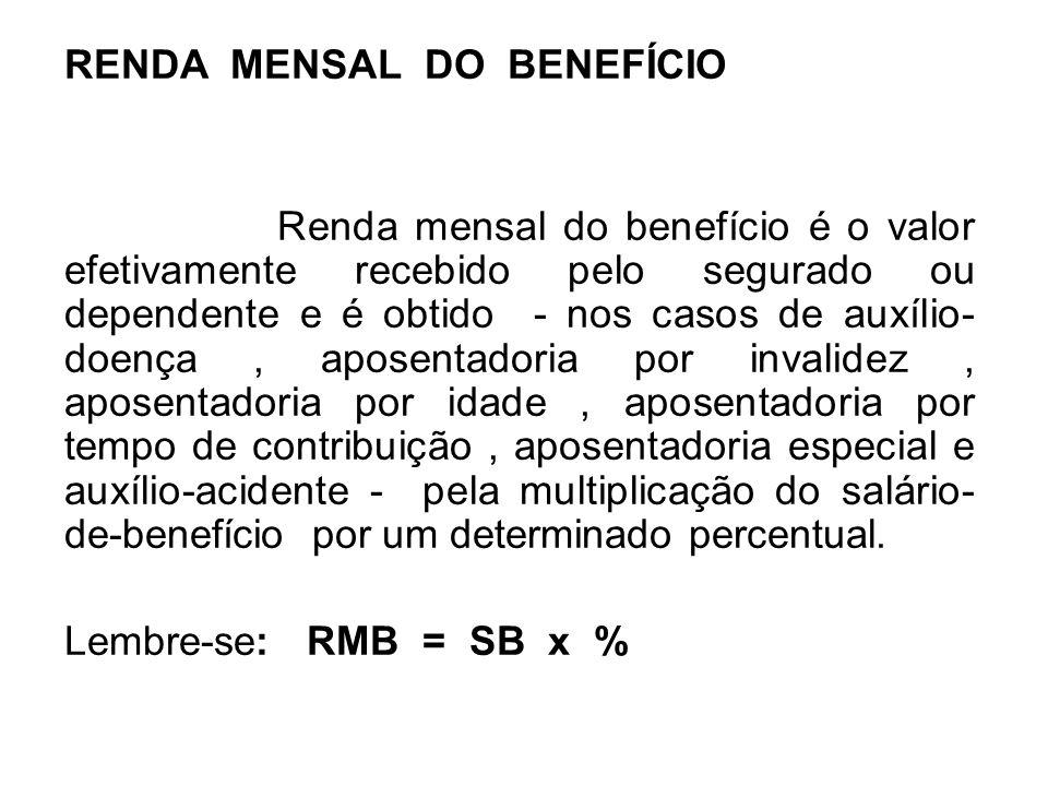 RENDA MENSAL DO BENEFÍCIO Renda mensal do benefício é o valor efetivamente recebido pelo segurado ou dependente e é obtido - nos casos de auxílio- doe