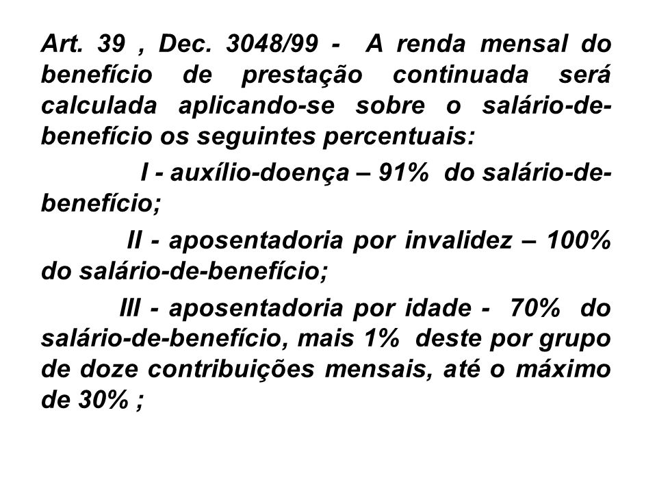 Art. 39, Dec. 3048/99 - A renda mensal do benefício de prestação continuada será calculada aplicando-se sobre o salário-de- benefício os seguintes per