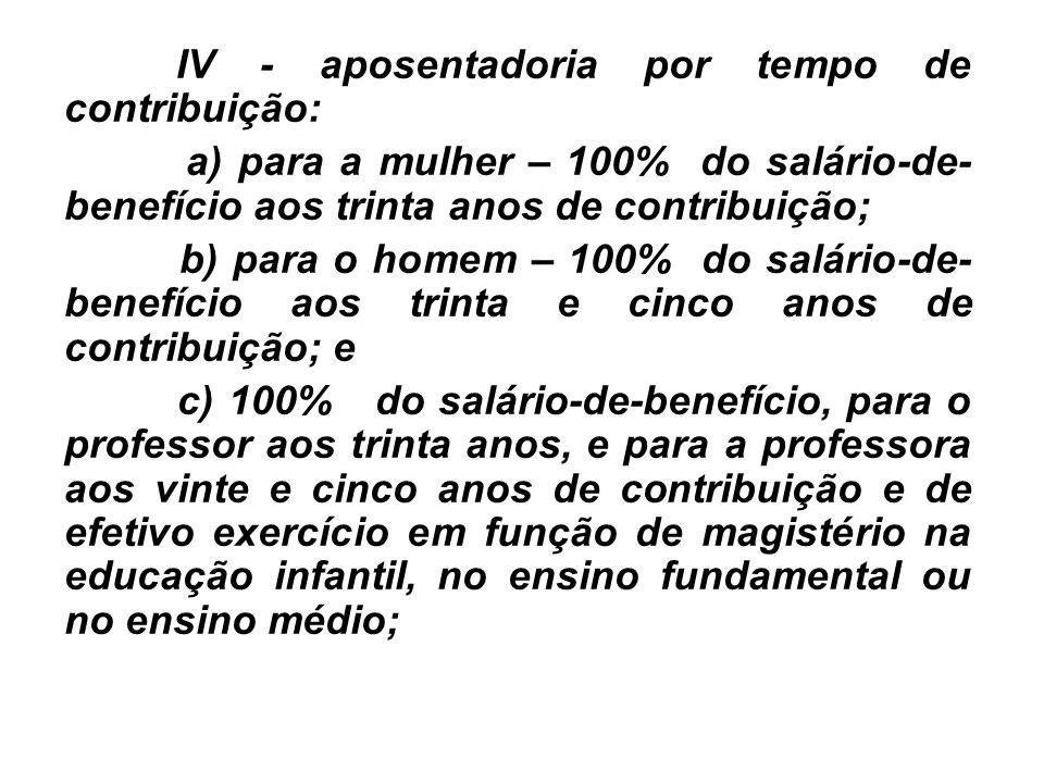 IV - aposentadoria por tempo de contribuição: a) para a mulher – 100% do salário-de- benefício aos trinta anos de contribuição; b) para o homem – 100%
