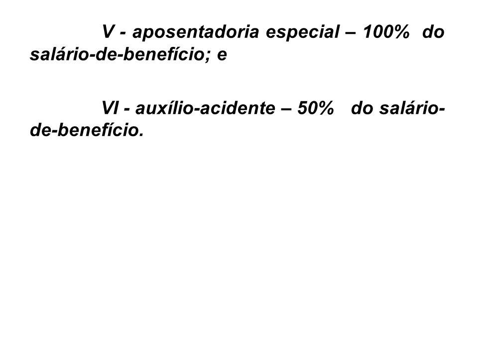 V - aposentadoria especial – 100% do salário-de-benefício; e VI - auxílio-acidente – 50% do salário- de-benefício.