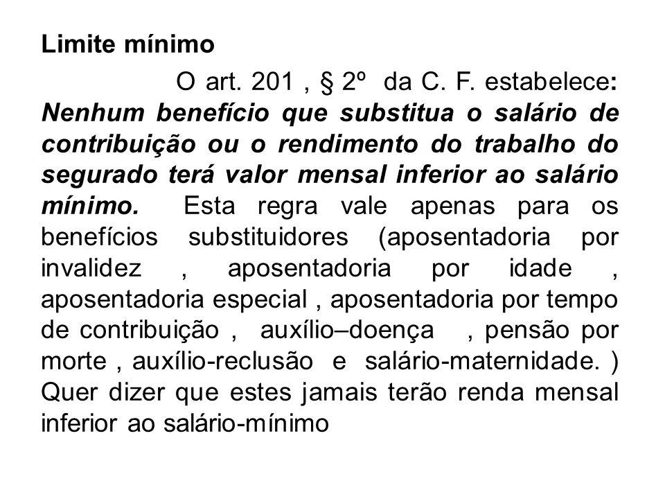 Limite mínimo O art. 201, § 2º da C. F. estabelece: Nenhum benefício que substitua o salário de contribuição ou o rendimento do trabalho do segurado t