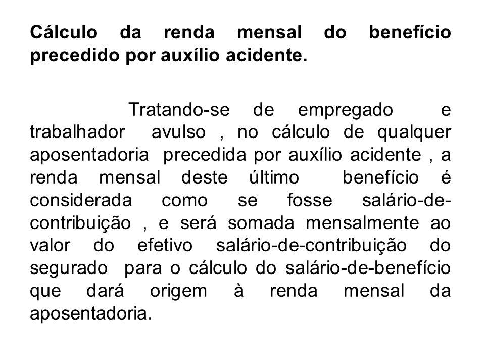 Cálculo da renda mensal do benefício precedido por auxílio acidente. Tratando-se de empregado e trabalhador avulso, no cálculo de qualquer aposentador