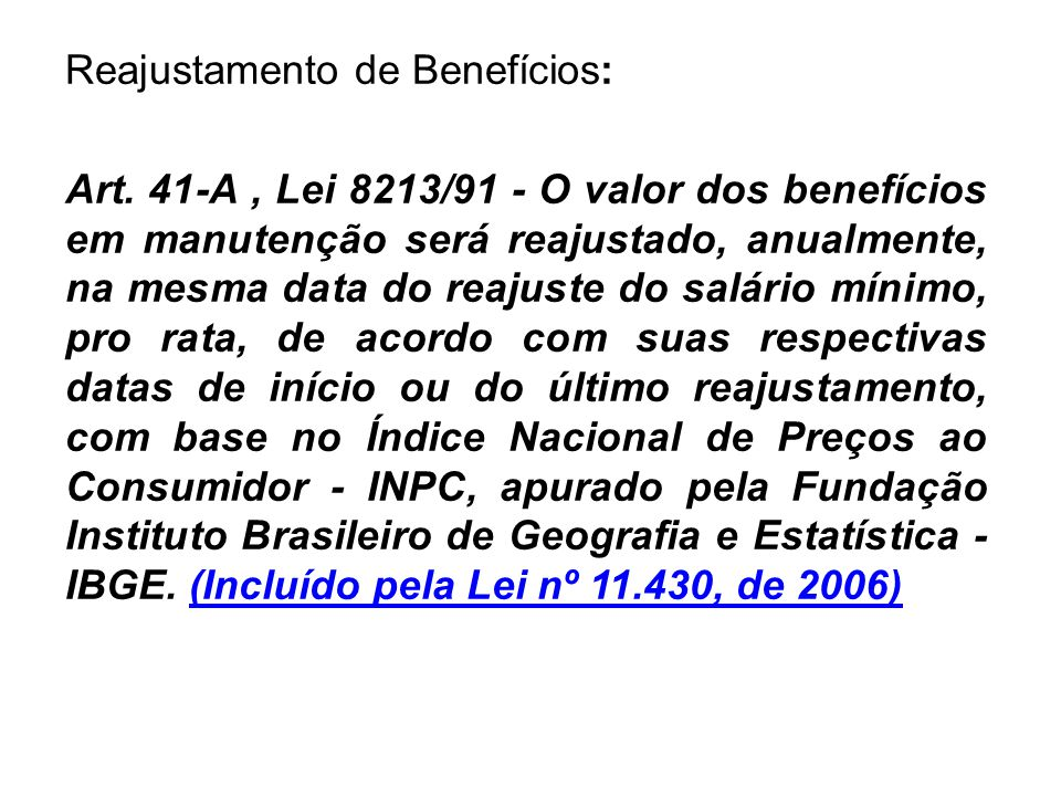 Reajustamento de Benefícios: Art. 41-A, Lei 8213/91 - O valor dos benefícios em manutenção será reajustado, anualmente, na mesma data do reajuste do s