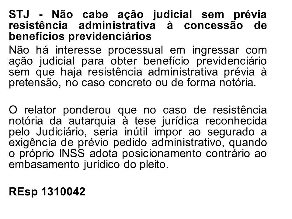 STJ - Não cabe ação judicial sem prévia resistência administrativa à concessão de benefícios previdenciários Não há interesse processual em ingressar
