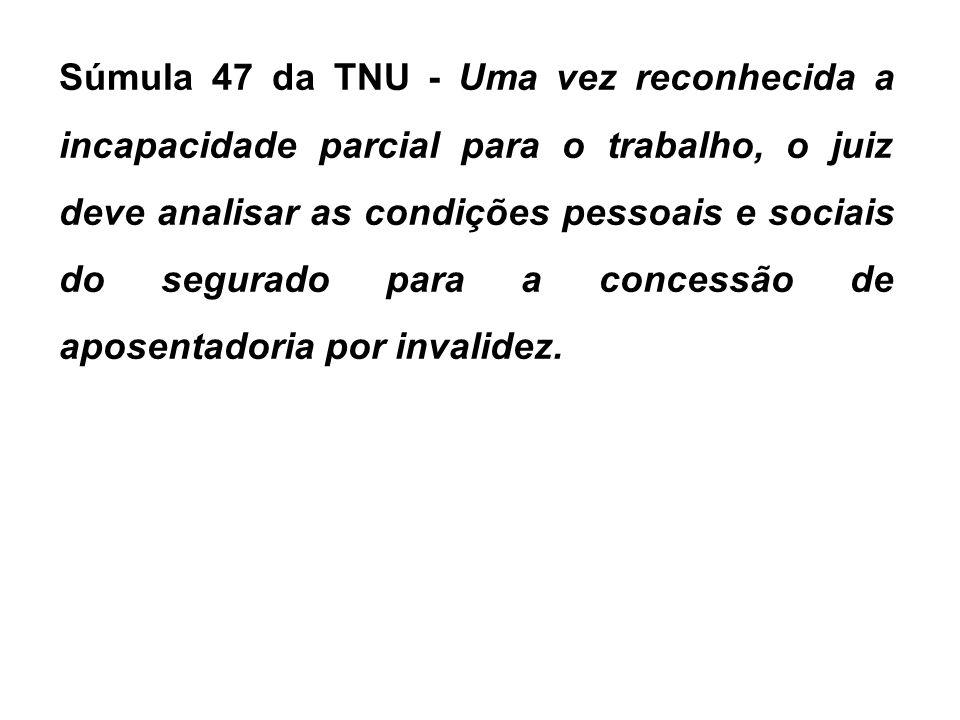 Súmula 47 da TNU - Uma vez reconhecida a incapacidade parcial para o trabalho, o juiz deve analisar as condições pessoais e sociais do segurado para a