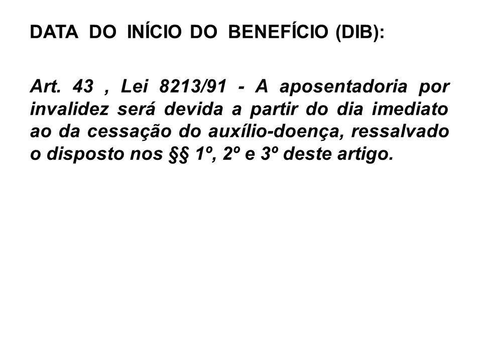 DATA DO INÍCIO DO BENEFÍCIO (DIB): Art. 43, Lei 8213/91 - A aposentadoria por invalidez será devida a partir do dia imediato ao da cessação do auxílio