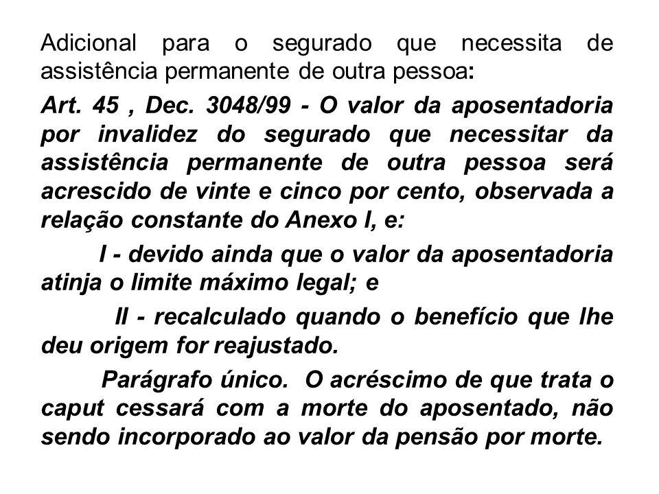 Adicional para o segurado que necessita de assistência permanente de outra pessoa: Art. 45, Dec. 3048/99 - O valor da aposentadoria por invalidez do s