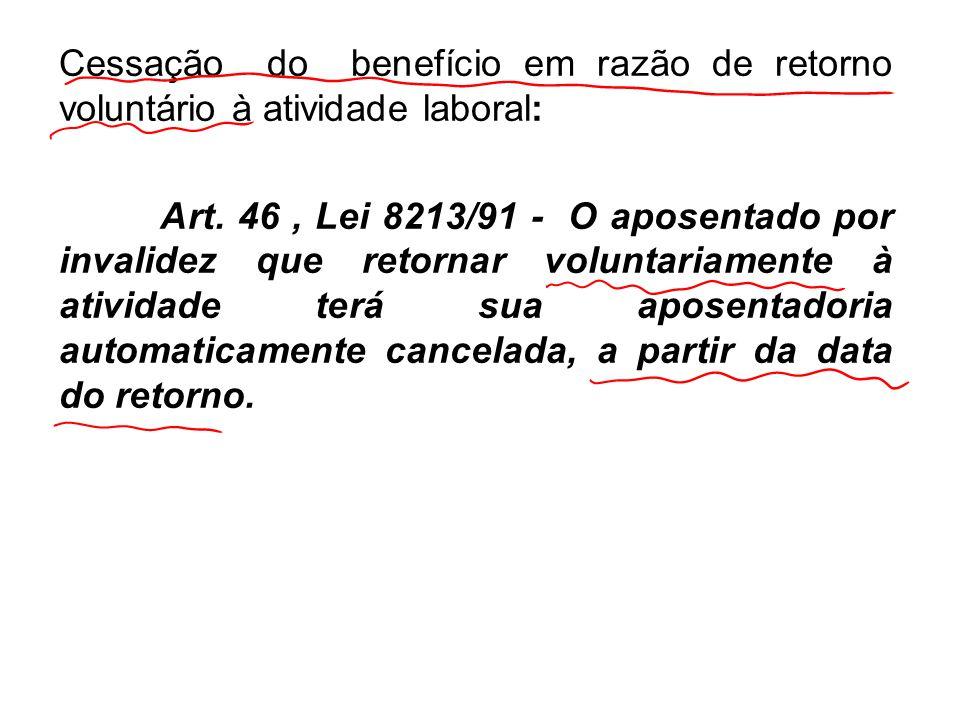 Cessação do benefício em razão de retorno voluntário à atividade laboral: Art. 46, Lei 8213/91 - O aposentado por invalidez que retornar voluntariamen