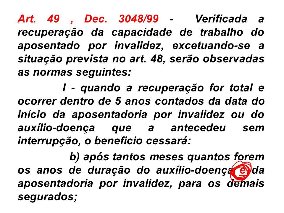 Art. 49, Dec. 3048/99 - Verificada a recuperação da capacidade de trabalho do aposentado por invalidez, excetuando-se a situação prevista no art. 48,