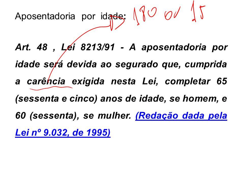 Aposentadoria por idade: Art. 48, Lei 8213/91 - A aposentadoria por idade será devida ao segurado que, cumprida a carência exigida nesta Lei, completa