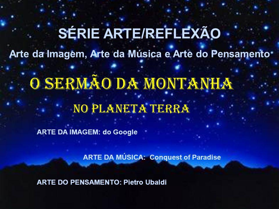 ARTE DA IMAGEM: do Google ARTE DA MÚSICA: Conquest of Paradise ARTE DO PENSAMENTO: Pietro Ubaldi O SERMÃO DA MONTANHA NO PLANETA TERRA SÉRIE ARTE/REFLEXÃO Arte da Imagem, Arte da Música e Arte do Pensamento