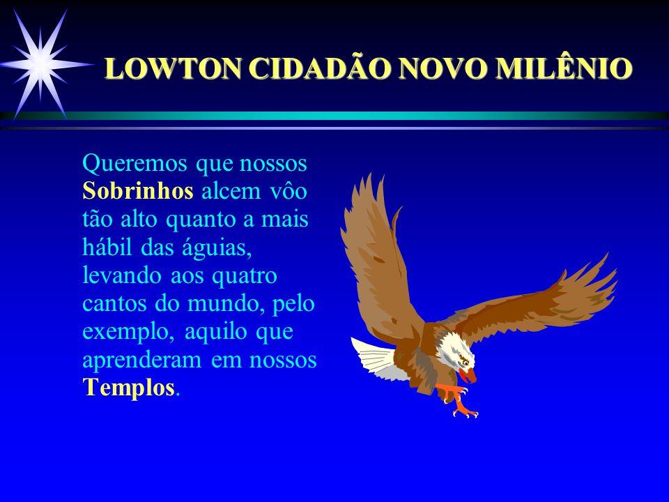 LOWTON CIDADÃO NOVO MILÊNIO Queremos que nossos Sobrinhos alcem vôo tão alto quanto a mais hábil das águias, levando aos quatro cantos do mundo, pelo exemplo, aquilo que aprenderam em nossos Templos.