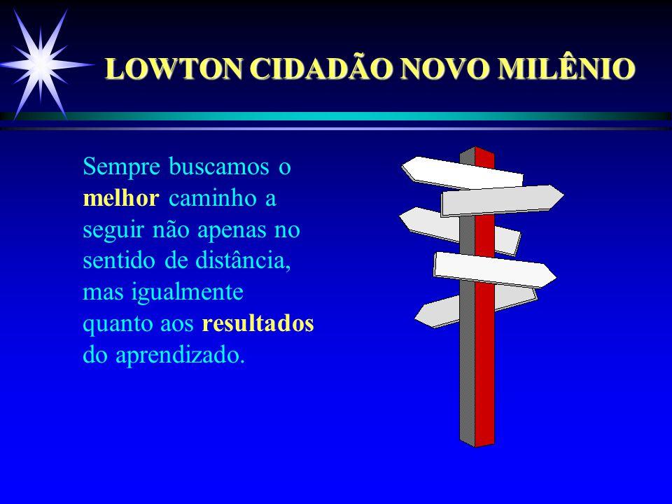 LOWTON CIDADÃO NOVO MILÊNIO Sempre buscamos o melhor caminho a seguir não apenas no sentido de distância, mas igualmente quanto aos resultados do aprendizado.
