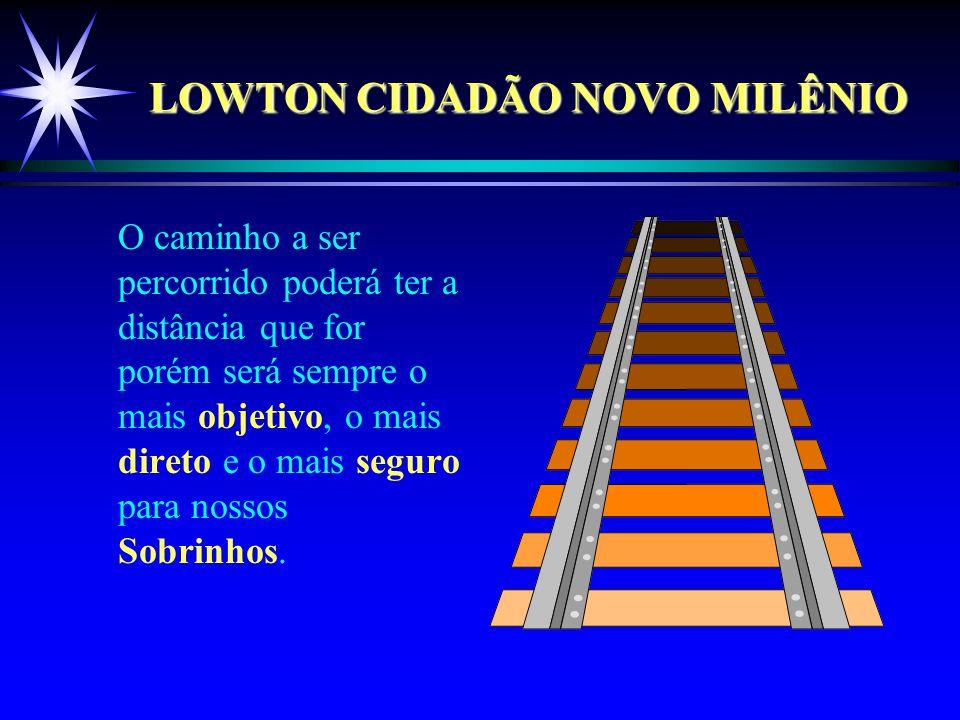 LOWTON CIDADÃO NOVO MILÊNIO O caminho a ser percorrido poderá ter a distância que for porém será sempre o mais objetivo, o mais direto e o mais seguro para nossos Sobrinhos.