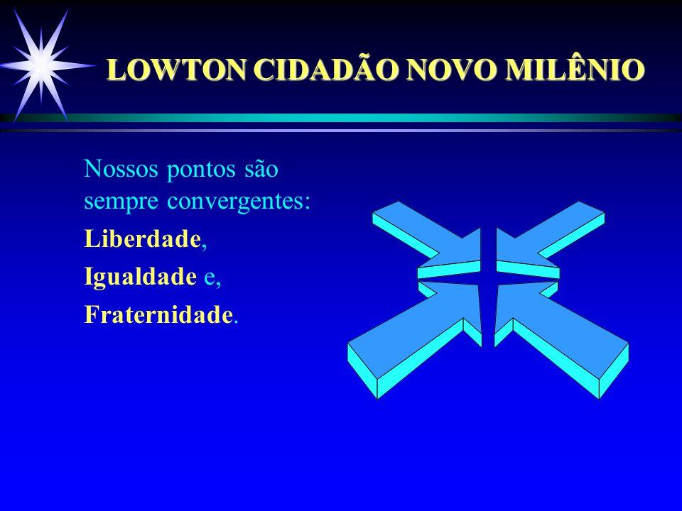 LOWTON CIDADÃO NOVO MILÊNIO Nossos pontos são sempre convergentes: Liberdade, Igualdade e, Fraternidade.