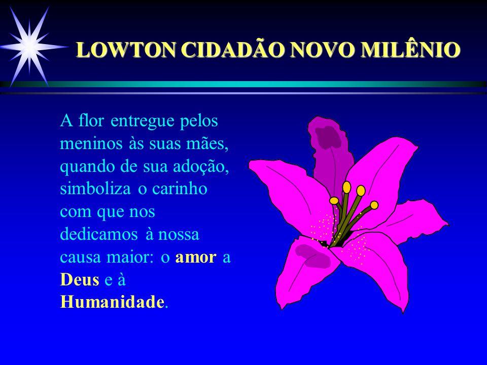 LOWTON CIDADÃO NOVO MILÊNIO A flor entregue pelos meninos às suas mães, quando de sua adoção, simboliza o carinho com que nos dedicamos à nossa causa maior: o amor a Deus e à Humanidade.