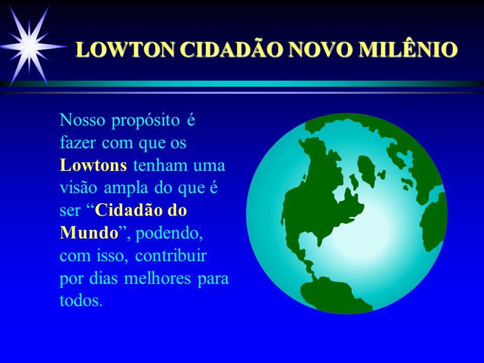 LOWTON CIDADÃO NOVO MILÊNIO Nosso propósito é fazer com que os Lowtons tenham uma visão ampla do que é ser Cidadão do Mundo , podendo, com isso, contribuir por dias melhores para todos.