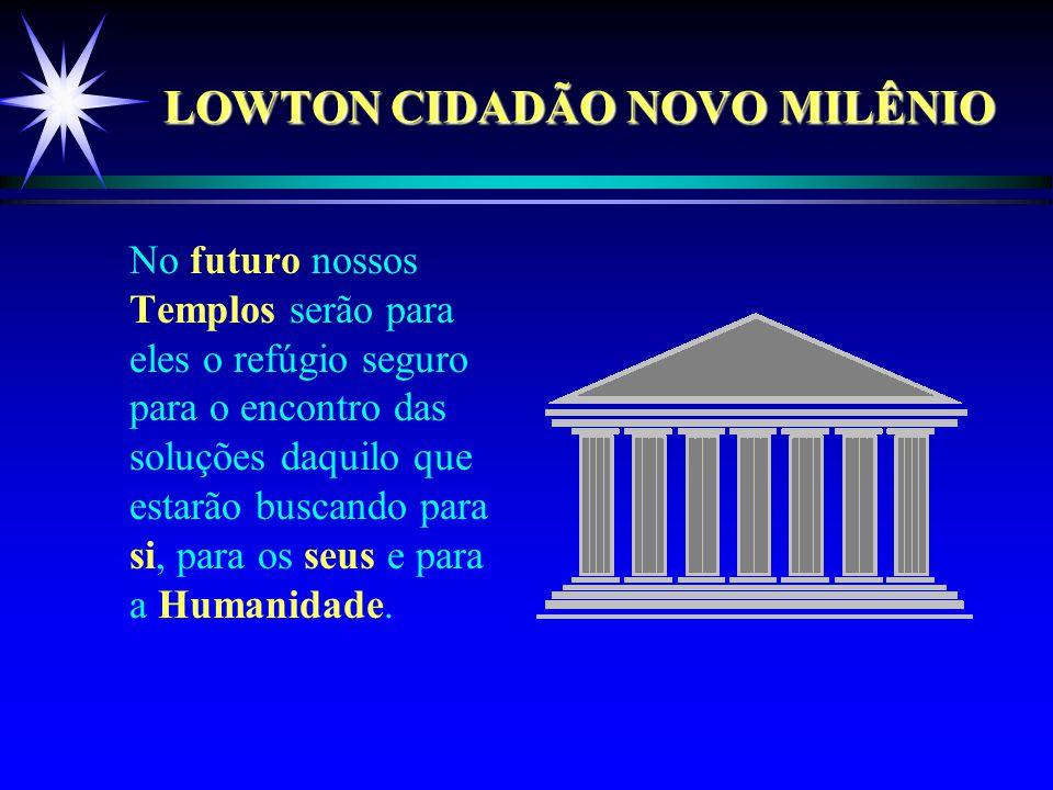 LOWTON CIDADÃO NOVO MILÊNIO No futuro nossos Templos serão para eles o refúgio seguro para o encontro das soluções daquilo que estarão buscando para si, para os seus e para a Humanidade.