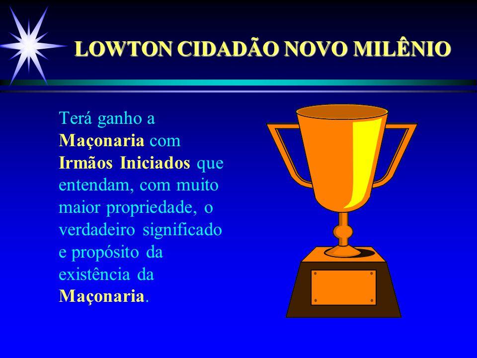 LOWTON CIDADÃO NOVO MILÊNIO Terá ganho a Maçonaria com Irmãos Iniciados que entendam, com muito maior propriedade, o verdadeiro significado e propósito da existência da Maçonaria.