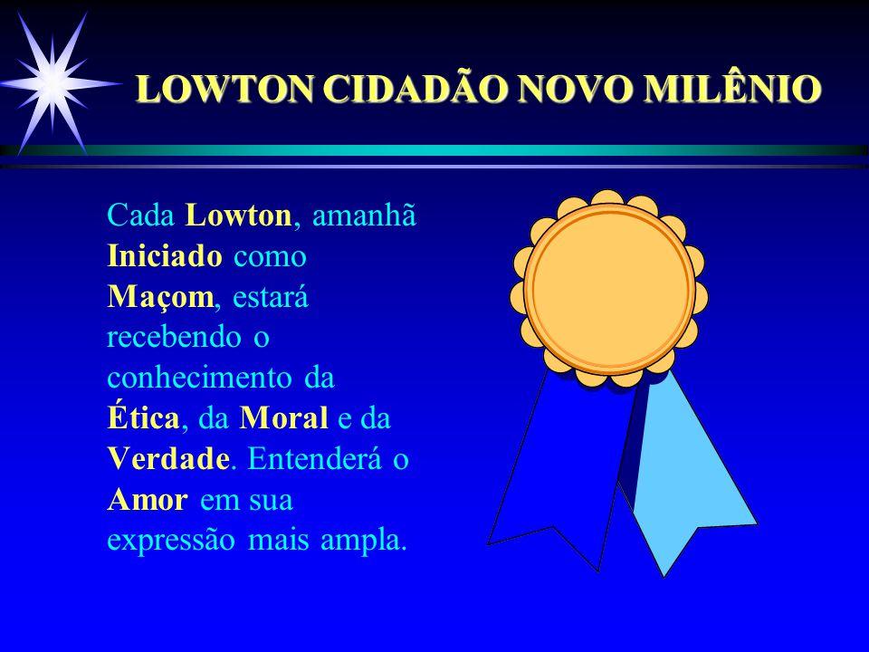 LOWTON CIDADÃO NOVO MILÊNIO Cada Lowton, amanhã Iniciado como Maçom, estará recebendo o conhecimento da Ética, da Moral e da Verdade.