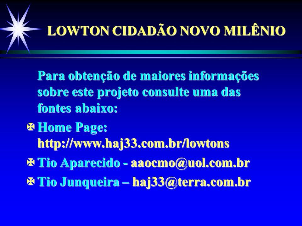 LOWTON CIDADÃO NOVO MILÊNIO Para obtenção de maiores informações sobre este projeto consulte uma das fontes abaixo: XHome Page: http://www.haj33.com.br/lowtons XTio Aparecido - aaocmo@uol.com.br XTio Junqueira – haj33@terra.com.br