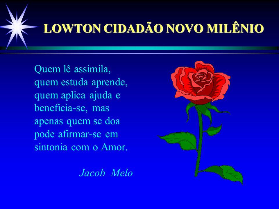 LOWTON CIDADÃO NOVO MILÊNIO Quem lê assimila, quem estuda aprende, quem aplica ajuda e beneficia-se, mas apenas quem se doa pode afirmar-se em sintonia com o Amor.