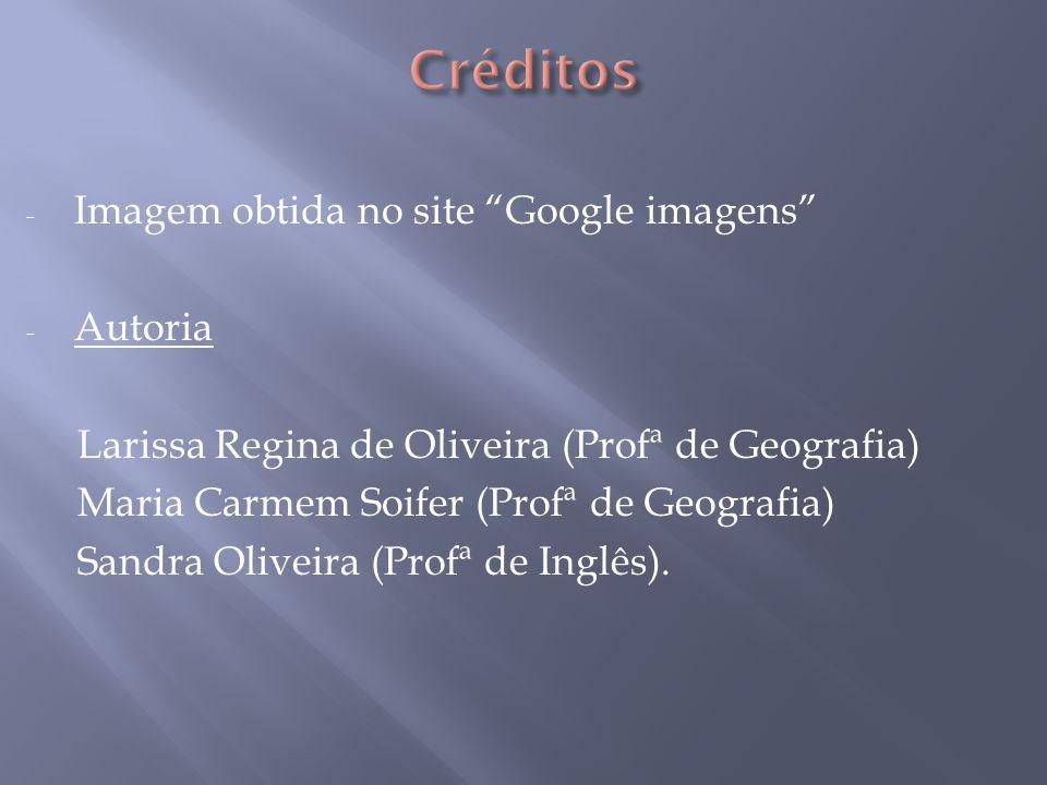 - Imagem obtida no site Google imagens - Autoria Larissa Regina de Oliveira (Profª de Geografia) Maria Carmem Soifer (Profª de Geografia) Sandra Oliveira (Profª de Inglês).