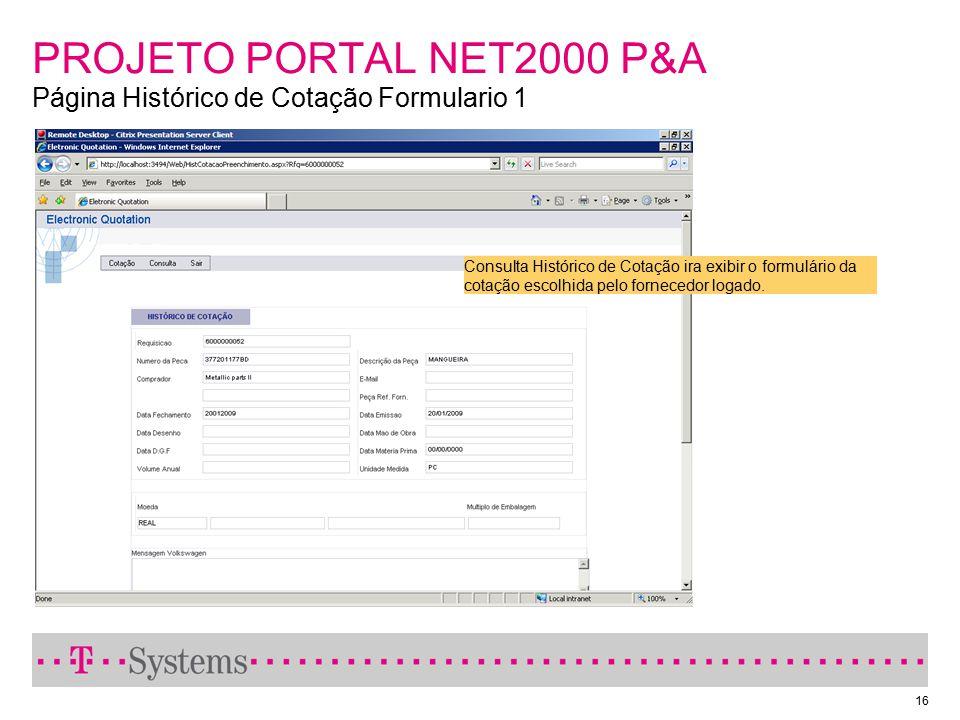 16 PROJETO PORTAL NET2000 P&A Página Histórico de Cotação Formulario 1 Consulta Histórico de Cotação ira exibir o formulário da cotação escolhida pelo