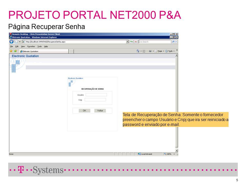 5 PROJETO PORTAL NET2000 P&A Página Recuperar Senha Tela de Recuperação de Senha: Somente o fornecedor preencher o campo Usuário e Cnpj que ira ser re