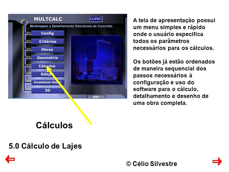 © Célio Silvestre Cálculos 5.0 Cálculo de Lajes A tela de apresentação possui um menu simples e rápido onde o usuário especifica todos os parâmetros necessários para os cálculos.