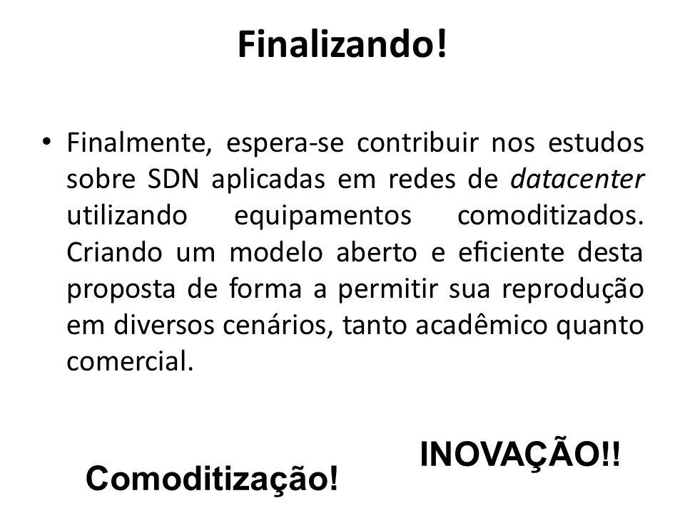 Finalizando! Finalmente, espera-se contribuir nos estudos sobre SDN aplicadas em redes de datacenter utilizando equipamentos comoditizados. Criando um