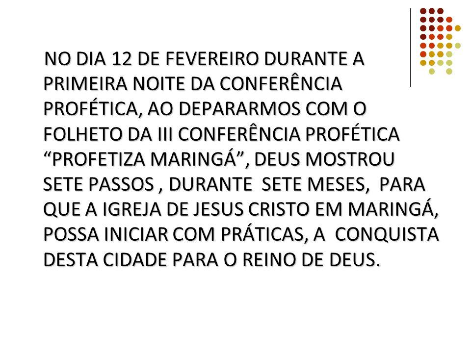 NO DIA 12 DE FEVEREIRO DURANTE A PRIMEIRA NOITE DA CONFERÊNCIA PROFÉTICA, AO DEPARARMOS COM O FOLHETO DA III CONFERÊNCIA PROFÉTICA PROFETIZA MARINGÁ , DEUS MOSTROU SETE PASSOS, DURANTE SETE MESES, PARA QUE A IGREJA DE JESUS CRISTO EM MARINGÁ, POSSA INICIAR COM PRÁTICAS, A CONQUISTA DESTA CIDADE PARA O REINO DE DEUS.