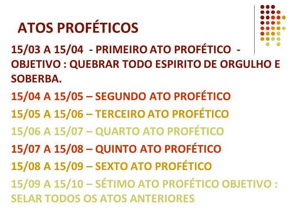 15/03 A 15/04 - PRIMEIRO ATO PROFÉTICO - OBJETIVO : QUEBRAR TODO ESPIRITO DE ORGULHO E SOBERBA. 15/04 A 15/05 – SEGUNDO ATO PROFÉTICO 15/05 A 15/06 –