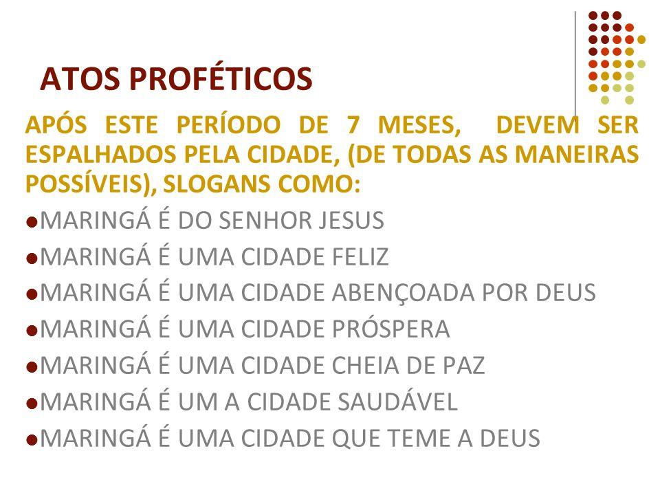 APÓS ESTE PERÍODO DE 7 MESES, DEVEM SER ESPALHADOS PELA CIDADE, (DE TODAS AS MANEIRAS POSSÍVEIS), SLOGANS COMO: MARINGÁ É DO SENHOR JESUS MARINGÁ É UMA CIDADE FELIZ MARINGÁ É UMA CIDADE ABENÇOADA POR DEUS MARINGÁ É UMA CIDADE PRÓSPERA MARINGÁ É UMA CIDADE CHEIA DE PAZ MARINGÁ É UM A CIDADE SAUDÁVEL MARINGÁ É UMA CIDADE QUE TEME A DEUS