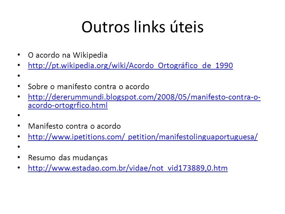 Outros links úteis O acordo na Wikipedia http://pt.wikipedia.org/wiki/Acordo_Ortográfico_de_1990 Sobre o manifesto contra o acordo http://dererummundi