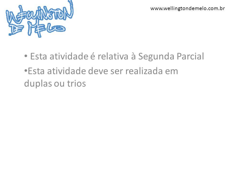 www.wellingtondemelo.com.br Esta atividade é relativa à Segunda Parcial Esta atividade deve ser realizada em duplas ou trios
