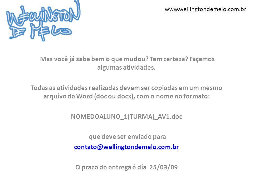 www.wellingtondemelo.com.br Mas você já sabe bem o que mudou? Tem certeza? Façamos algumas atividades. Todas as atividades realizadas devem ser copiad