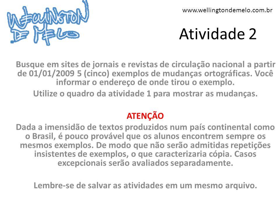 www.wellingtondemelo.com.br Atividade 2 Busque em sites de jornais e revistas de circulação nacional a partir de 01/01/2009 5 (cinco) exemplos de mudanças ortográficas.