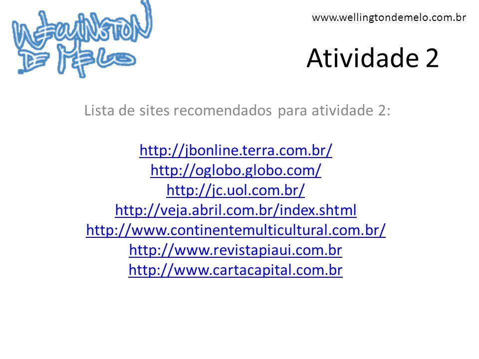 www.wellingtondemelo.com.br Atividade 2 Lista de sites recomendados para atividade 2: http://jbonline.terra.com.br/ http://oglobo.globo.com/ http://jc.uol.com.br/ http://veja.abril.com.br/index.shtml http://www.continentemulticultural.com.br/ http://www.revistapiaui.com.br http://www.cartacapital.com.br