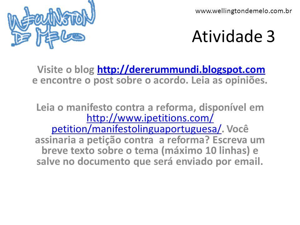 www.wellingtondemelo.com.br Atividade 3 Visite o blog http://dererummundi.blogspot.com e encontre o post sobre o acordo. Leia as opiniões.http://derer