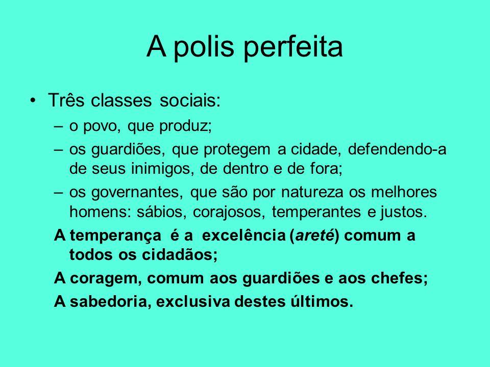 A polis perfeita Três classes sociais: –o povo, que produz; –os guardiões, que protegem a cidade, defendendo-a de seus inimigos, de dentro e de fora;