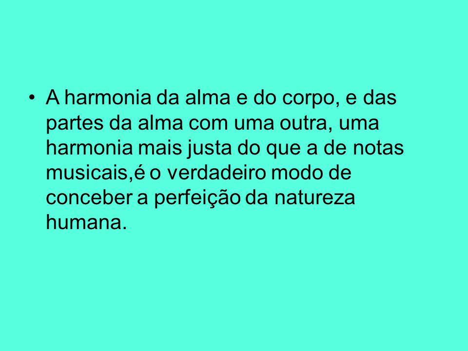 A harmonia da alma e do corpo, e das partes da alma com uma outra, uma harmonia mais justa do que a de notas musicais,é o verdadeiro modo de conceber