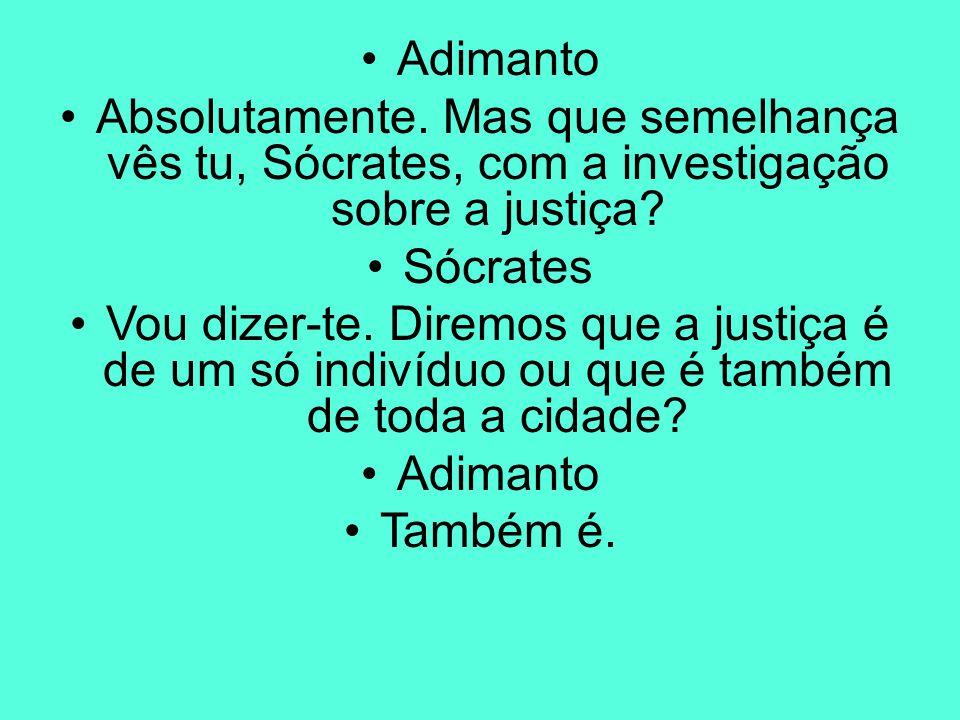 Adimanto Absolutamente. Mas que semelhança vês tu, Sócrates, com a investigação sobre a justiça? Sócrates Vou dizer-te. Diremos que a justiça é de um