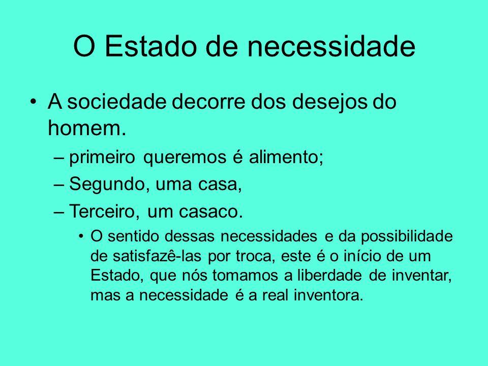 O Estado de necessidade A sociedade decorre dos desejos do homem. –primeiro queremos é alimento; –Segundo, uma casa, –Terceiro, um casaco. O sentido d