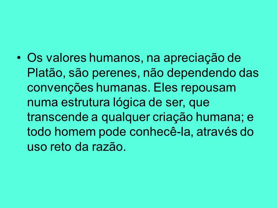 Os valores humanos, na apreciação de Platão, são perenes, não dependendo das convenções humanas. Eles repousam numa estrutura lógica de ser, que trans