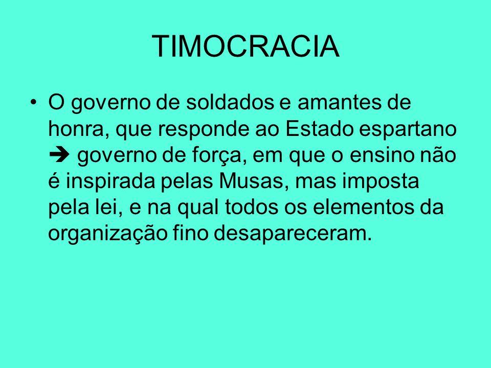 TIMOCRACIA O governo de soldados e amantes de honra, que responde ao Estado espartano  governo de força, em que o ensino não é inspirada pelas Musas,