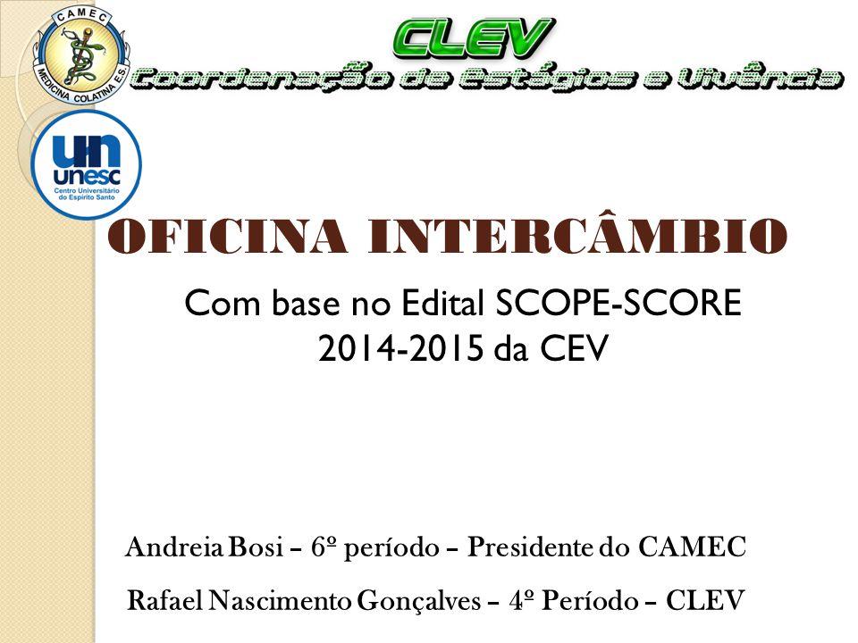 OFICINA INTERCÂMBIO Com base no Edital SCOPE-SCORE 2014-2015 da CEV Andreia Bosi – 6º período – Presidente do CAMEC Rafael Nascimento Gonçalves – 4º P
