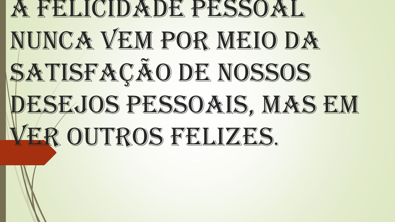 A felicidade pessoal nunca vem por meio da satisfação de nossos desejos pessoais, mas em ver outros felizes.