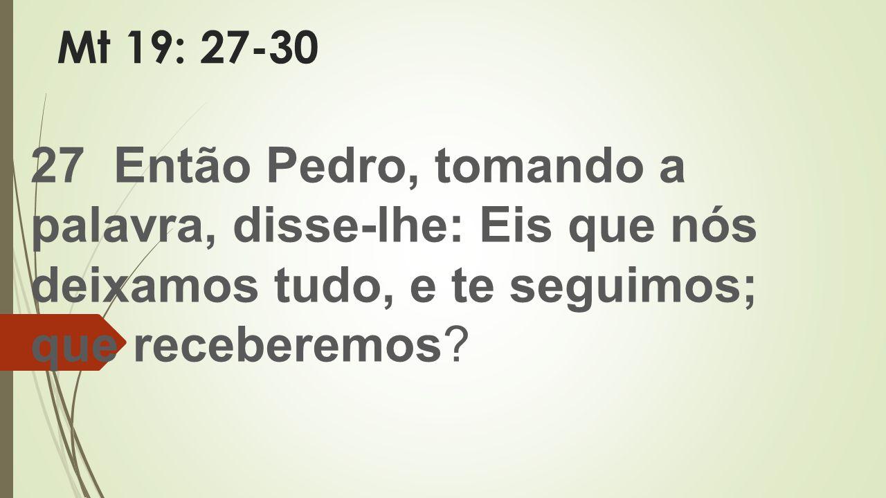 Mt 19: 27-30 27 Então Pedro, tomando a palavra, disse-lhe: Eis que nós deixamos tudo, e te seguimos; que receberemos?